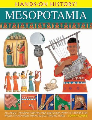 Hands on History! Mesopotamia All About Ancient Assyria and Babylonia, with 15 Step-by-step Projects and More Than 300 Exciting Pictures by Lorna Oakes