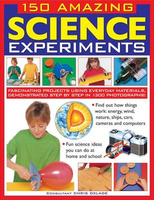 150 Amazing Science Experiments Fascinating Projects Using Everyday Materials, Demonstrated Step by Step in 1300 Photographs by Chris Oxlade