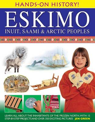 Hands-on History! Eskimo Inuit, Saami & Arctic Peoples Learn All About the Inhabitants of the Frozen North, with 15 Step-by-step Projects and Over 350 Exciting Pictures by Dr Jen Green