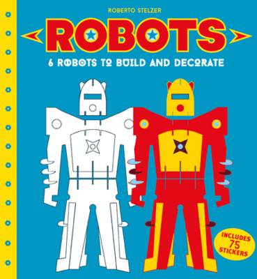 Robots to Make and Decorate 6 Cardboard Model Robots by Roberto Stelzer