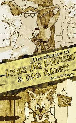 The Stories of Little Joe Squirrel and Bob Rabbit by Dennis W. Pepper