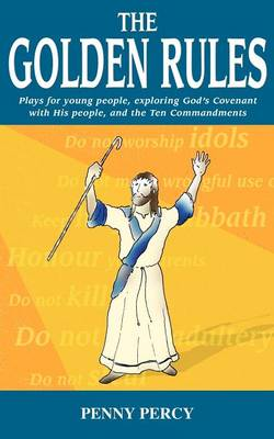 Golden Rules Plays for Young People Exploring God's Covenant with His People, and the Ten Commandments by Penny Percy