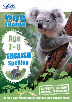 Letts Wild About English - Spelling Age 7-9 by Letts KS2, Shelley Welsh