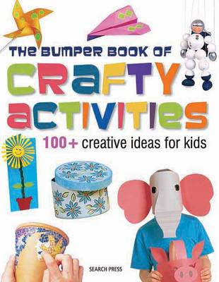 Bumper Book of Crafty Activities 100+ Creative Ideas for Kids by Search Press