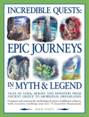 Incredible Quests Epic Journeys in Myth and Legend by Philip Steele