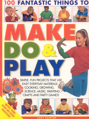 100 Fantastic Things to Make, Do and Play Simple, Fun Projects That Use Easy Everyday Materials - Cooking, Growing, Science, Music, Painting, Crafts and Party Games! by Lucy Painter