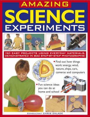 Amazing Science Experiments 150 Easy Projects Using Everyday Materials, Demonstrated in 800 Step-by-step Photographs! by Chris Oxlade