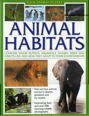 Animal Habitats Compare Where Reptiles, Mammals, Sharks, Birds and Insects Live and How They Adapt to Their Environments by Michael Chinery