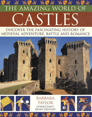 The Amazing World of Castles Discover the Fascinating History of Medieval Adventure, Battles and Romance by Barbara Taylor