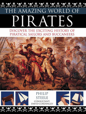 The Amazing World of Pirates Discover the Exciting History of Piratical Sailors and Buccaneers by Philip Steele
