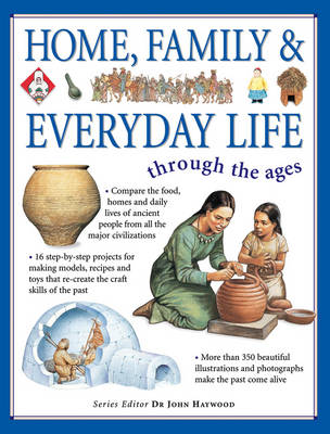 Home, Family and Everyday Life Through the Ages Compare the Food, Homes, and Daily Lives of Ancient People from All the Major Civilizations by John Haywood
