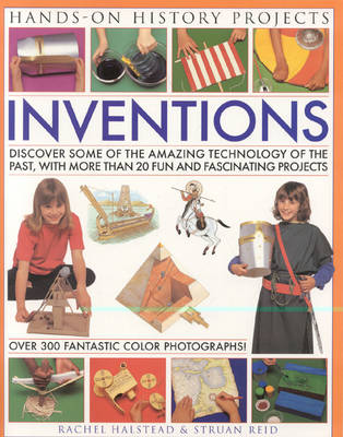 Inventions Discover Some of the Amazing Technology of the Past, from Writing to Transport and Weapons, with 20 Practical Projects by Struan Reid
