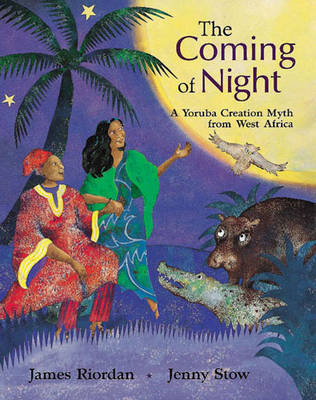 The Coming of Night A Yoruba Creation Myth from West Africa by James Riordan