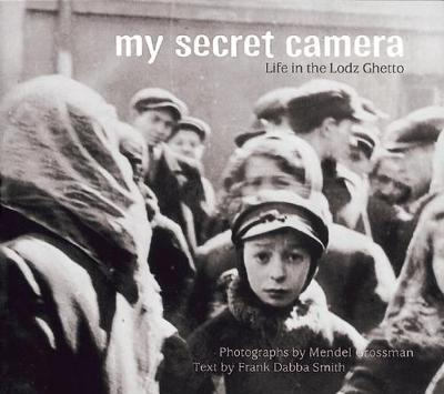 My Secret Camera Life in the Lodz Ghetto by Frank Dabba Smith, Mendel Grossman