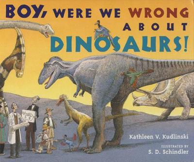 Boy, Were We Wrong About Dinosaurs by Kathleen V. Kudlinski