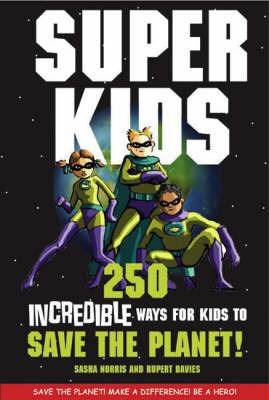 Superkids 250 Incredible Ways for Kids to Save the Planet by Sasha Norris
