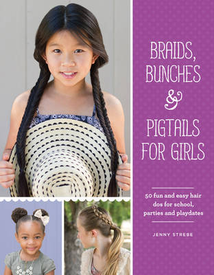 Braids, Bunches & Pigtails for Girls 50 Fun and Easy Hair DOS for School, Parties and Play-Dates by Jenny Strebe