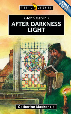 John Calvin: After Darkness Light by Catherine Mackenzie