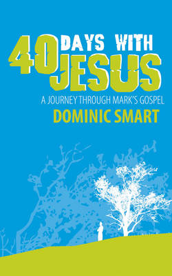 40 Days With Jesus A Journey through Mark? s Gospel by Dominic Smart