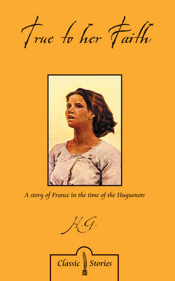 True to Her Faith A Story of France in the Time of the Huguenots by Harriet Gabourel
