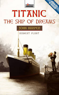 Titanic the Ship of Dreams : John Harper of the Titanic by Robert Plant