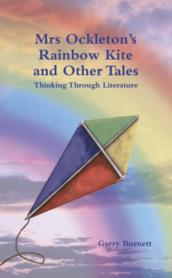 Mrs Ockleton's Rainbow Kite and Other Tales Thinking Through Literature by Garry Burnett
