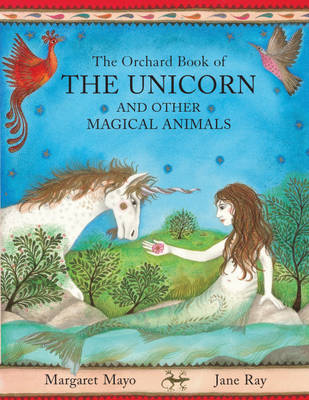 The Orchard Book of the Unicorn and Other Magical Animals by Margaret Mayo, Jane Ray