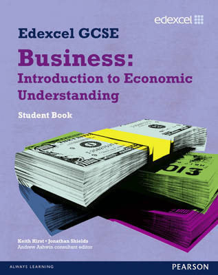 Edexcel GCSE Business Introduction to Economic Understanding by Jonathan Shields, Keith Hirst, Andrew Ashwin