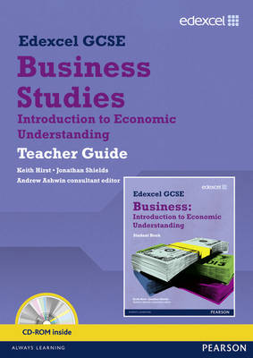 Edexcel GCSE Business: Introduction to Economic Understanding Teacher Guide by Jonathan Shields, Keith Hirst, Andrew Ashwin