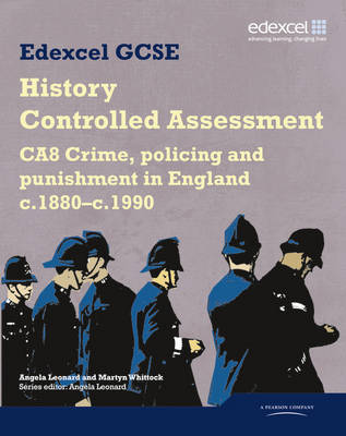 Edexcel GCSE History CA8 Crime, Policing and Punishment in England C.1880--c.1990 Controlled Assessment Student Book by Angela Leonard, Martyn J. Whittock