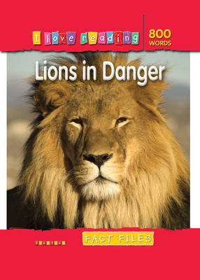 I Love Reading Fact Files 800 Words: Lions in Danger by
