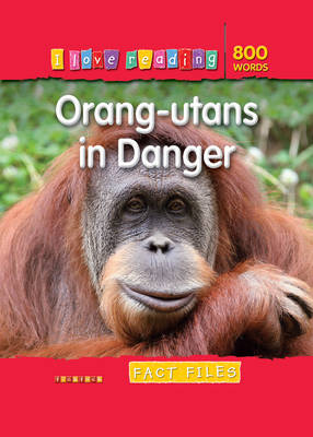 I Love Reading Fact Files 800 Words: Orang-utans in Danger by