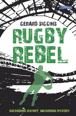 Rugby Rebel Discovering History - Uncovering Mystery by Gerard Siggins