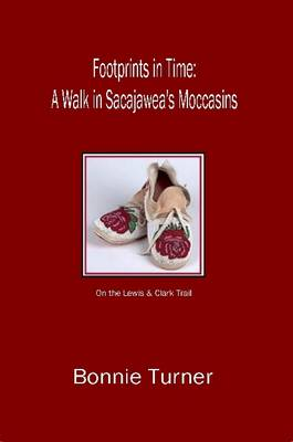 Footprints in Time: A Walk in Sacajawea's Moccasins by Bonnie Turner