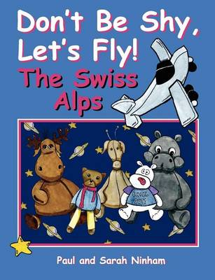 Don't Be Shy, Let's Fly! the Swiss Alps by Paul Ninham, Sarah Ninham
