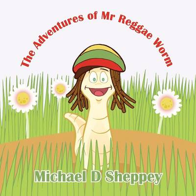 The Adventures of Mr Reggae Worm by Michael D Sheppey