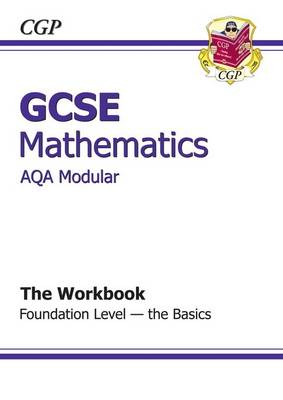 GCSE Maths AQA Modular Workbook - Foundation the Basics by CGP Books
