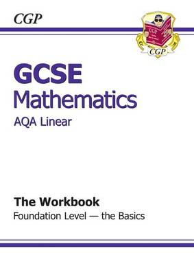 GCSE Maths AQA Linear Workbook - Foundation the Basics by CGP Books