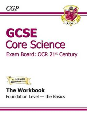 GCSE Core Science OCR 21st Century Workbook - Foundation the Basics (A*-G Course) by CGP Books