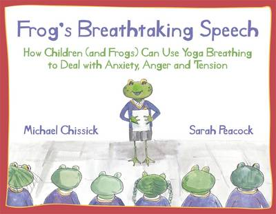 Frog's Breathtaking Speech How Children (and Frogs) Can Use Yoga Breathing to Deal with Anxiety, Anger and Tension by Michael Chissick