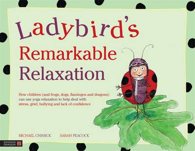 Ladybird's Remarkable Relaxation How Children (and Frogs, Dogs, Flamingos and Dragons) Can Use Yoga Relaxation to Help Deal with Stress, Grief, Bullying and Lack of Confidence by Michael Chissick