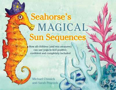 Seahorse's Magical Sun Sequences How All Children (and Sea Creatures) Can Use Yoga to Feel Positive, Confident and Completely Included by Michael Chissick