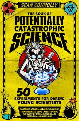 The Book of Potentially Catastrophic Science 50 Experiments for Daring Young Scientists by Sean Connolly