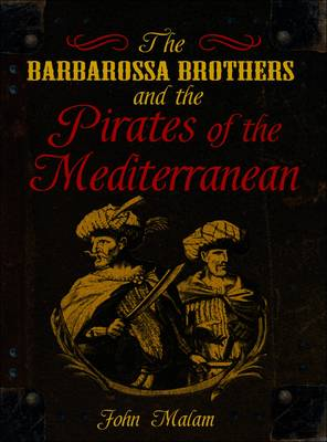The Barbarossa Brothers and the Pirates of the Mediterranean by John Malam