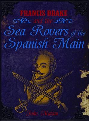 Francis Drake and the Sea Rovers of the Spanish Main by John Malam