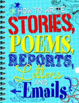 How to Write Stories, Poems, Reports, Letters and Email by Anne Faundez, Wes Magee, Celia Warren