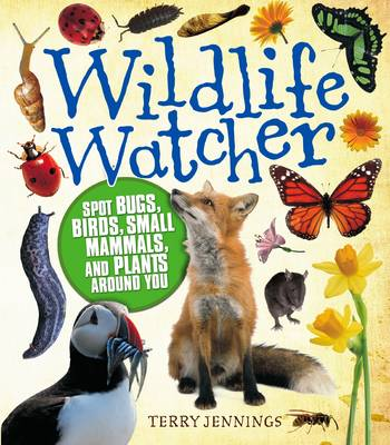 Wildlife Watcher Spot Bugs, Birds, Small Mammals, and Plants Around You by Terry Jennings