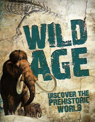 Wild Age Discover the Prehistoric World by Steve Parker