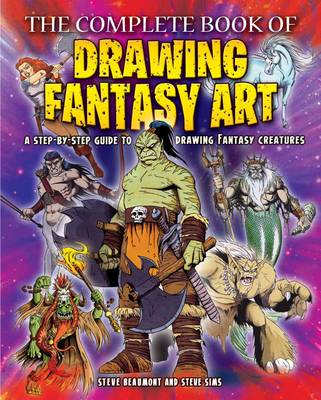The Complete Book of Drawing Fantasy Art by Steve Beaumont, Steve Sims