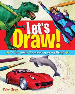 Let's Draw! A Fun Guide to Drawing Everything! by Peter Gray